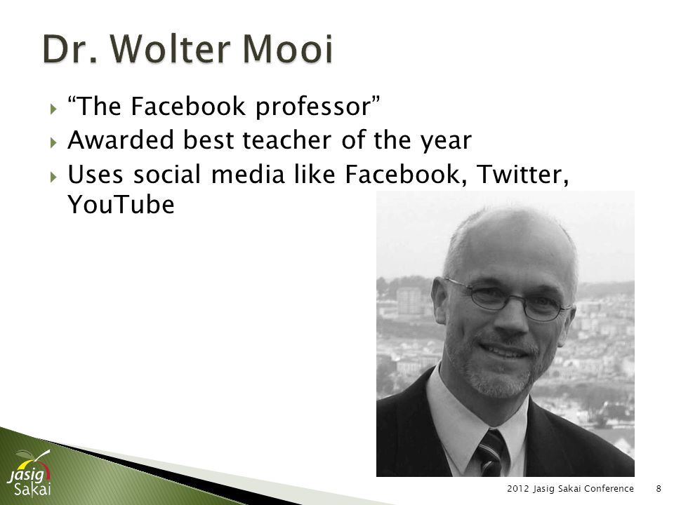  The Facebook professor  Awarded best teacher of the year  Uses social media like Facebook, Twitter, YouTube 2012 Jasig Sakai Conference8