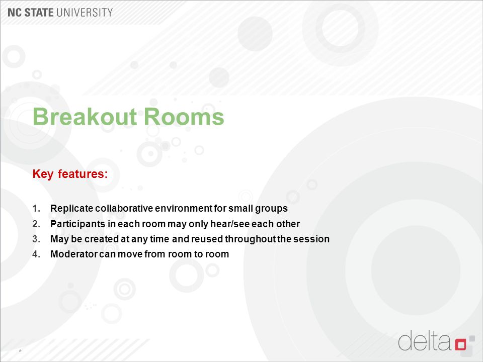 Breakout Rooms Key features: 1.Replicate collaborative environment for small groups 2.Participants in each room may only hear/see each other 3.May be
