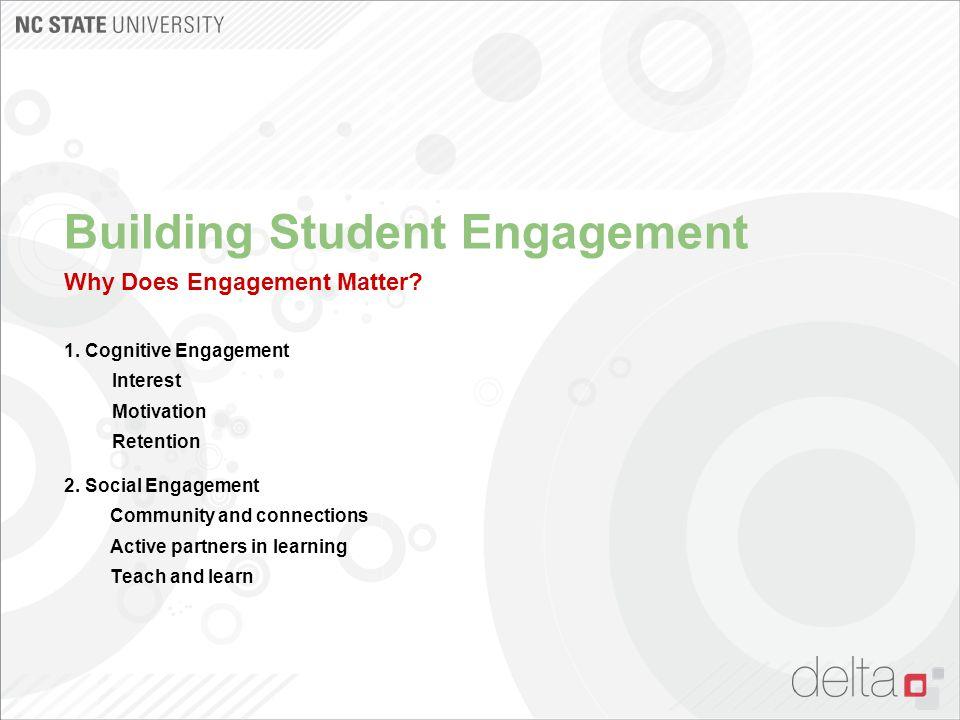 Building Student Engagement Why Does Engagement Matter? 1. Cognitive Engagement Interest Motivation Retention 2. Social Engagement Community and conne