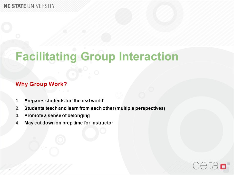 Facilitating Group Interaction Why Group Work? 1.Prepares students for 'the real world' 2.Students teach and learn from each other (multiple perspecti
