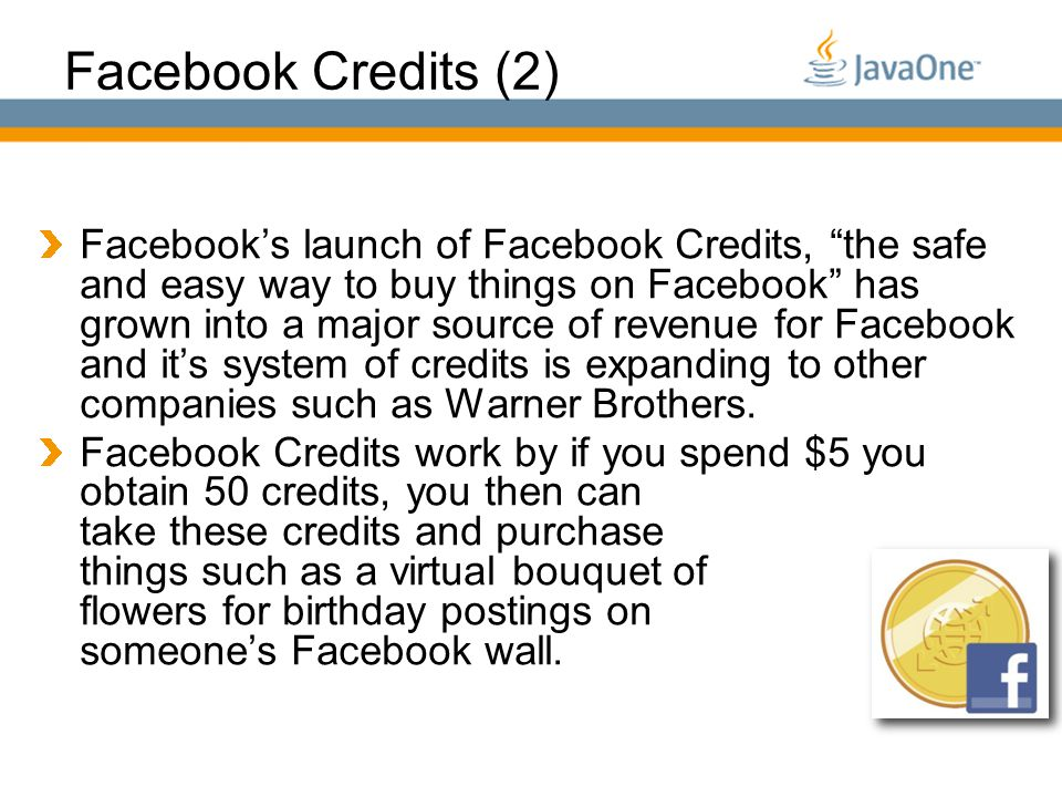 Globalcode – O pen4education Facebook Credits (2) Facebook's launch of Facebook Credits, the safe and easy way to buy things on Facebook has grown into a major source of revenue for Facebook and it's system of credits is expanding to other companies such as Warner Brothers.