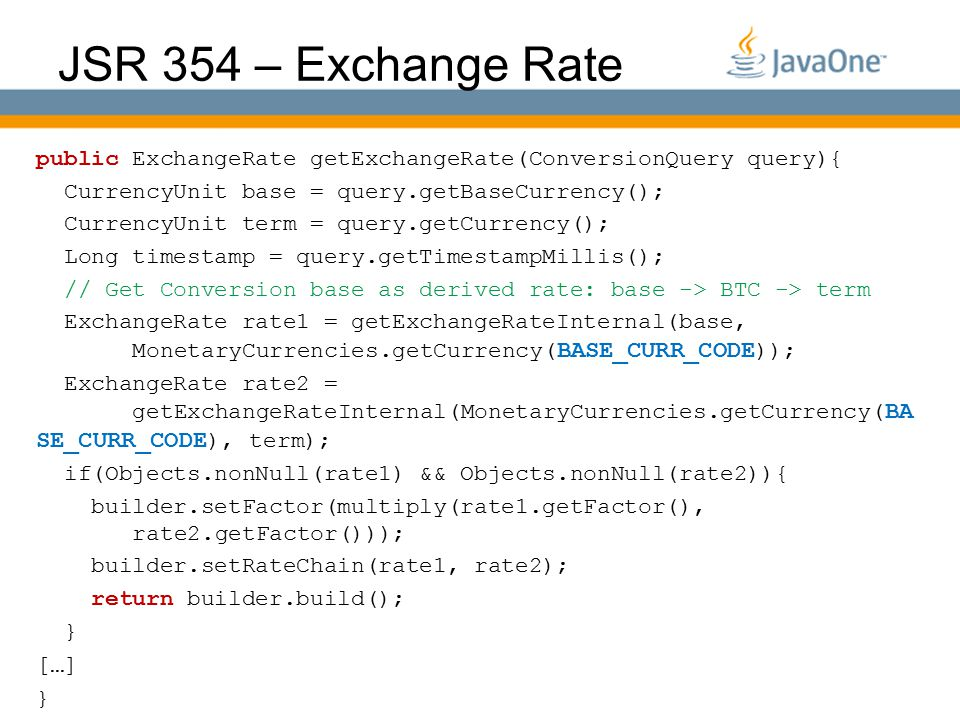 Globalcode – O pen4education JSR 354 – Exchange Rate public ExchangeRate getExchangeRate(ConversionQuery query){ CurrencyUnit base = query.getBaseCurrency(); CurrencyUnit term = query.getCurrency(); Long timestamp = query.getTimestampMillis(); // Get Conversion base as derived rate: base -> BTC -> term ExchangeRate rate1 = getExchangeRateInternal(base, MonetaryCurrencies.getCurrency( BASE_CURR_CODE )); ExchangeRate rate2 = getExchangeRateInternal(MonetaryCurrencies.getCurrency( BA SE_CURR_CODE ), term); if(Objects.nonNull(rate1) && Objects.nonNull(rate2)){ builder.setFactor(multiply(rate1.getFactor(), rate2.getFactor())); builder.setRateChain(rate1, rate2); return builder.build(); } […] }