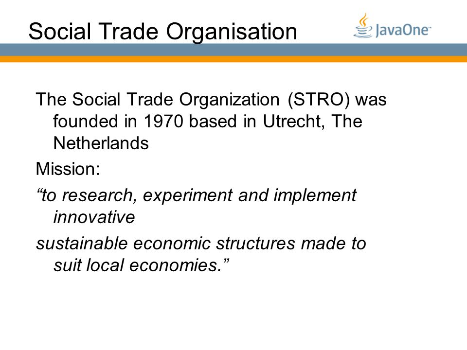 Globalcode – O pen4education Social Trade Organisation The Social Trade Organization (STRO) was founded in 1970 based in Utrecht, The Netherlands Mission: to research, experiment and implement innovative sustainable economic structures made to suit local economies.