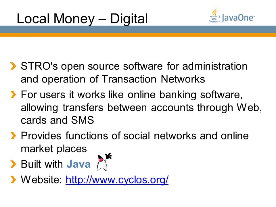 Globalcode – O pen4education Local Money – Digital STRO s open source software for administration and operation of Transaction Networks For users it works like online banking software, allowing transfers between accounts through Web, cards and SMS Provides functions of social networks and online market places Built with Java Website: http://www.cyclos.org/http://www.cyclos.org/