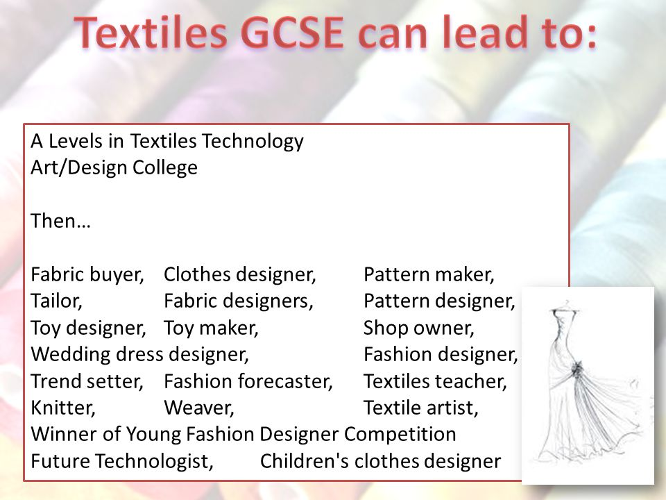 A Levels in Textiles Technology Art/Design College Then… Fabric buyer, Clothes designer,Pattern maker, Tailor,Fabric designers,Pattern designer, Toy designer,Toy maker,Shop owner, Wedding dress designer,Fashion designer, Trend setter,Fashion forecaster,Textiles teacher, Knitter,Weaver, Textile artist, Winner of Young Fashion Designer Competition Future Technologist, Children s clothes designer