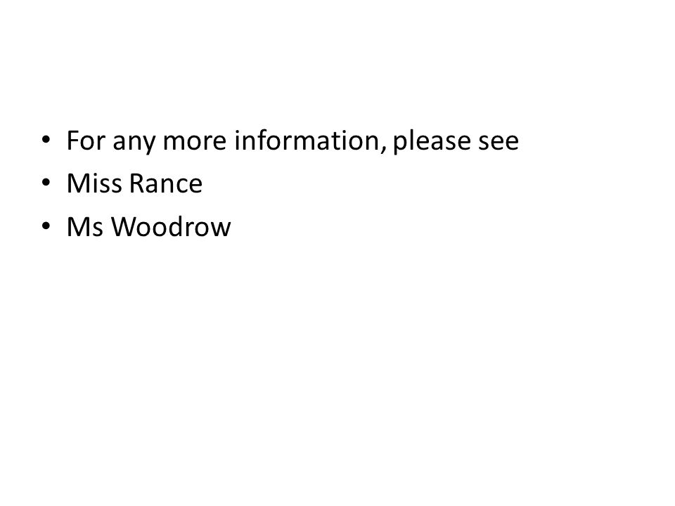 For any more information, please see Miss Rance Ms Woodrow