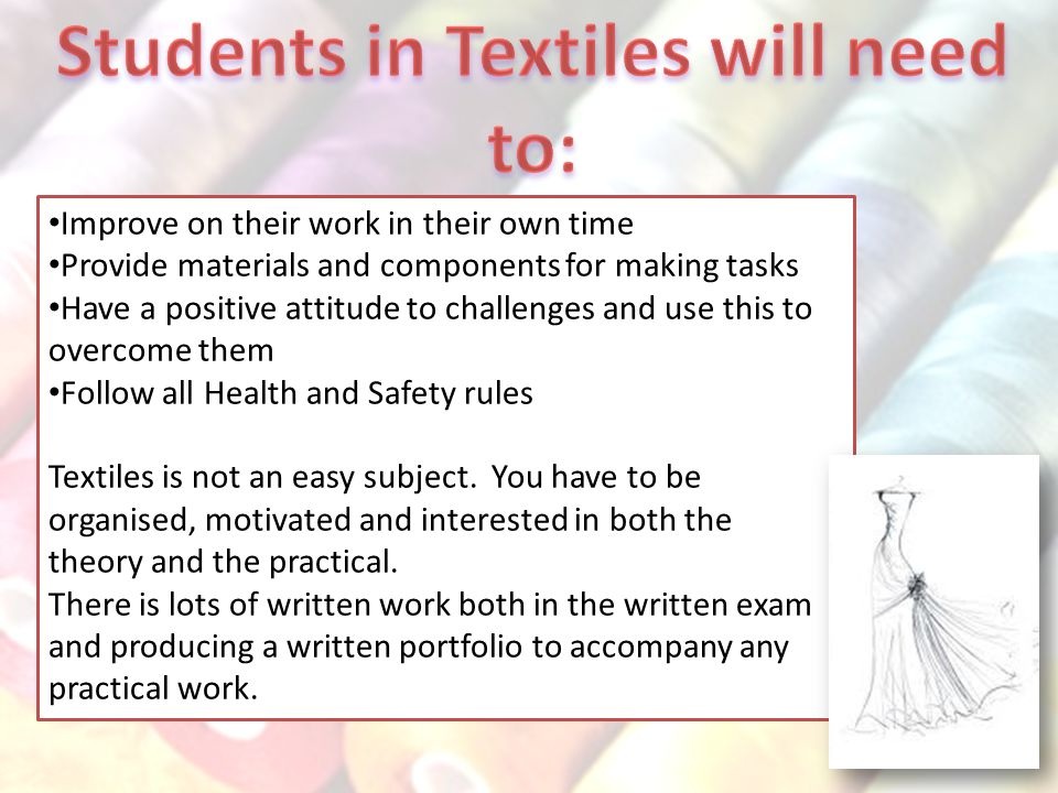 Improve on their work in their own time Provide materials and components for making tasks Have a positive attitude to challenges and use this to overcome them Follow all Health and Safety rules Textiles is not an easy subject.