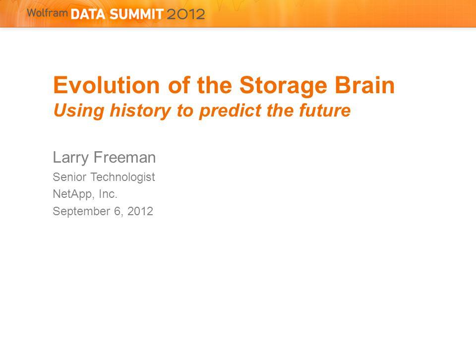 Evolution of the Storage Brain Using history to predict the future Larry Freeman Senior Technologist NetApp, Inc.