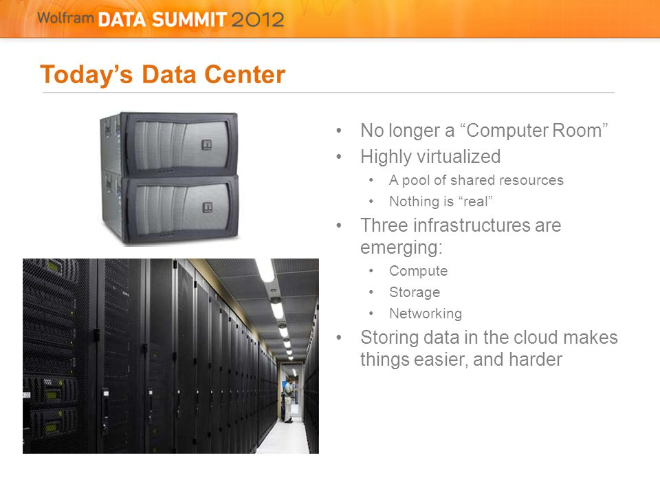 Today's Data Center No longer a Computer Room Highly virtualized A pool of shared resources Nothing is real Three infrastructures are emerging: Compute Storage Networking Storing data in the cloud makes things easier, and harder