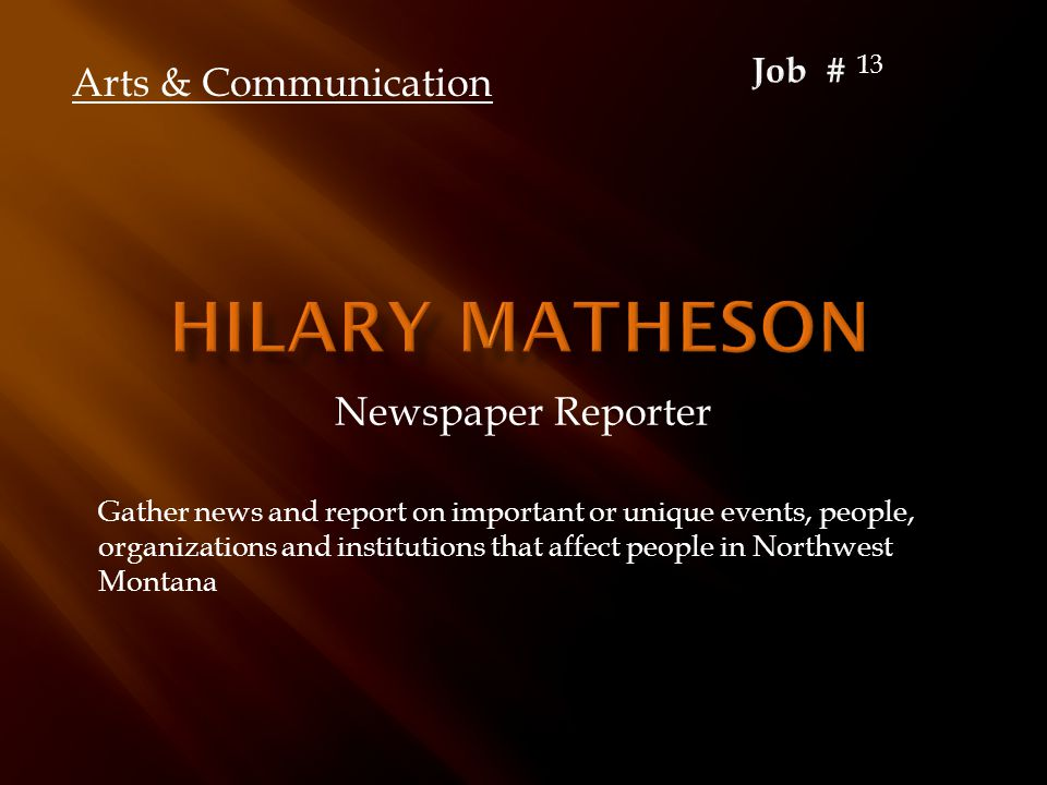Newspaper Reporter Gather news and report on important or unique events, people, organizations and institutions that affect people in Northwest Montan