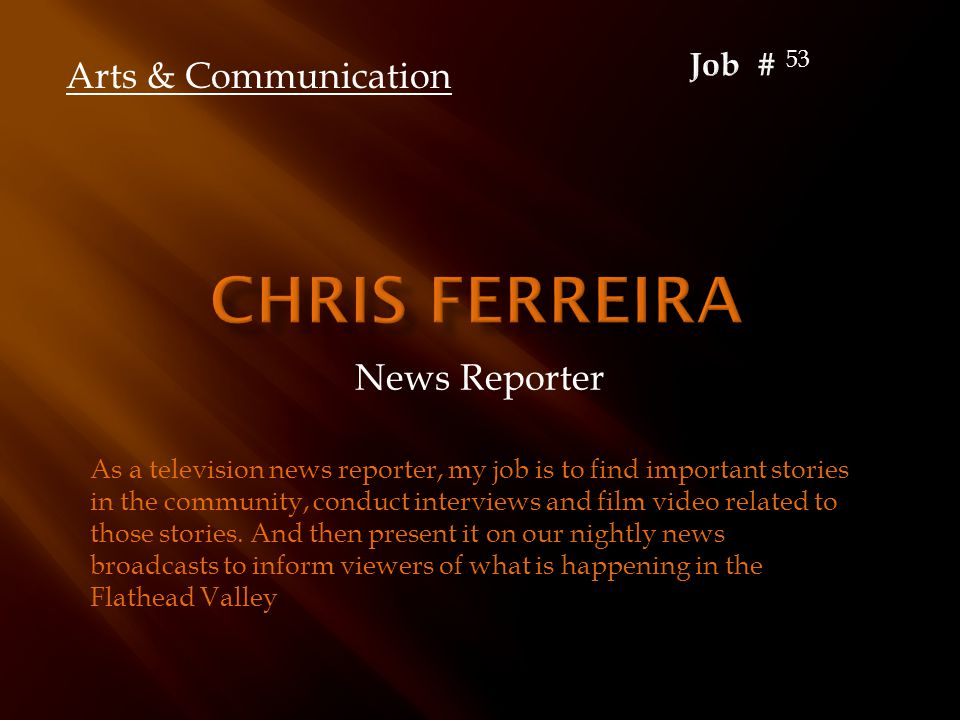 News Reporter As a television news reporter, my job is to find important stories in the community, conduct interviews and film video related to those stories.