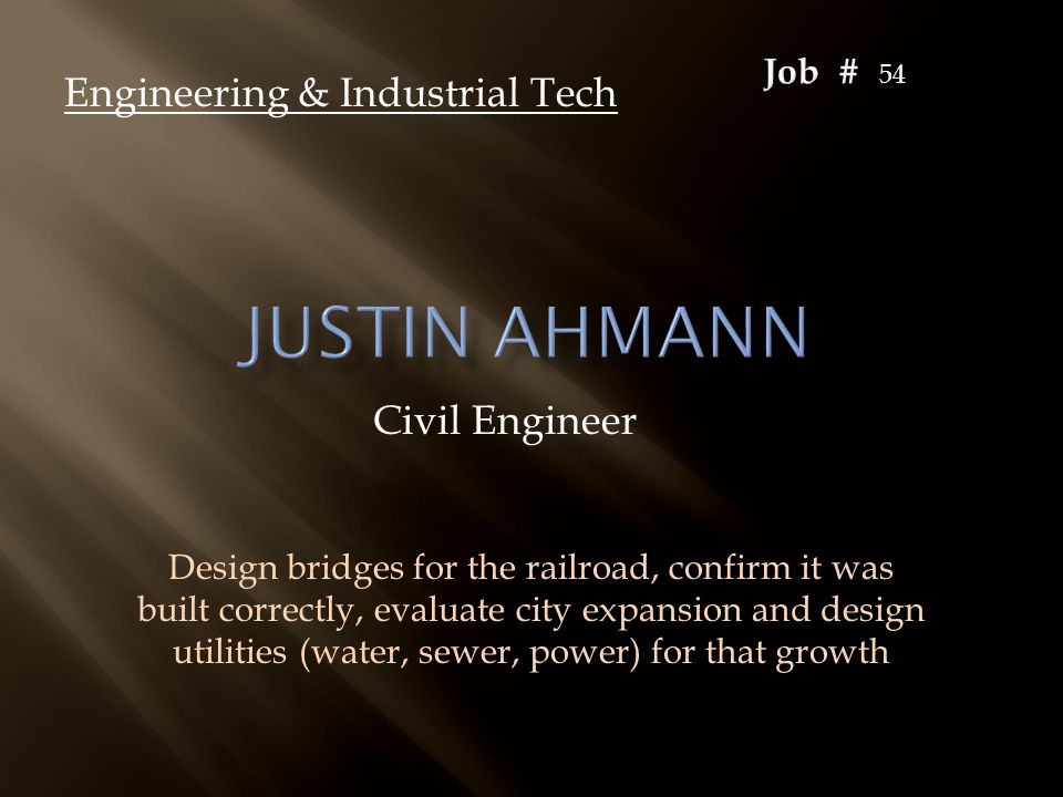 Civil Engineer Engineering & Industrial Tech Design bridges for the railroad, confirm it was built correctly, evaluate city expansion and design utili