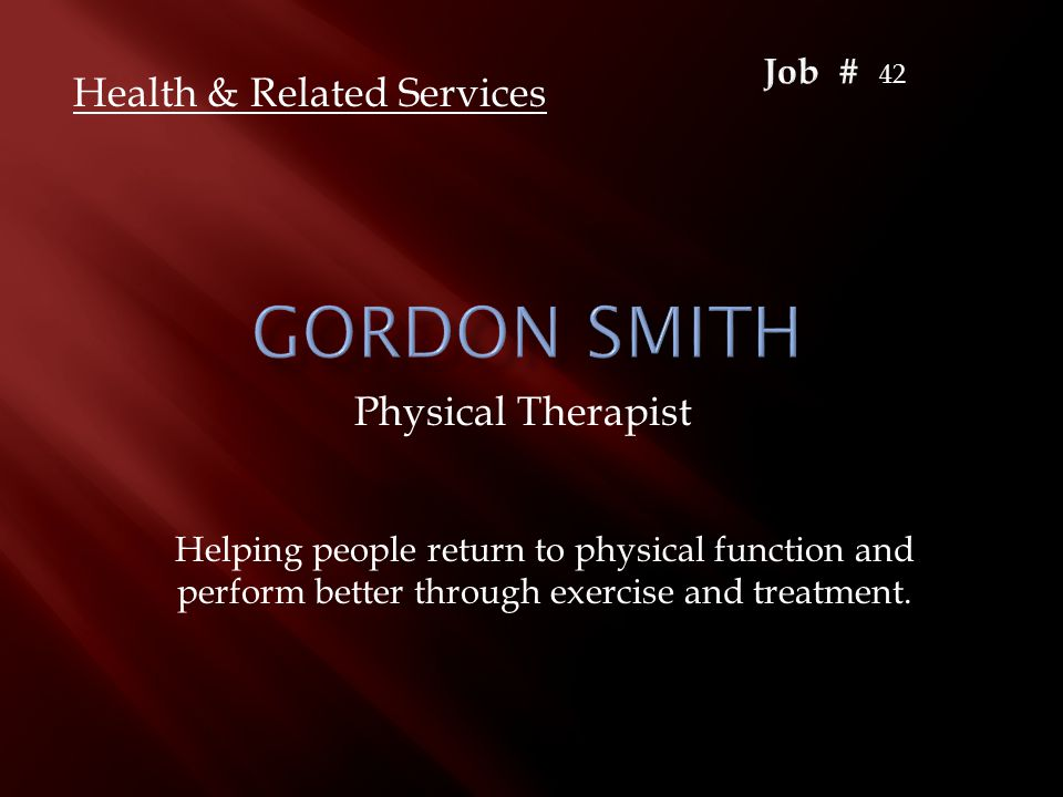 Physical Therapist Health & Related Services Helping people return to physical function and perform better through exercise and treatment. 42