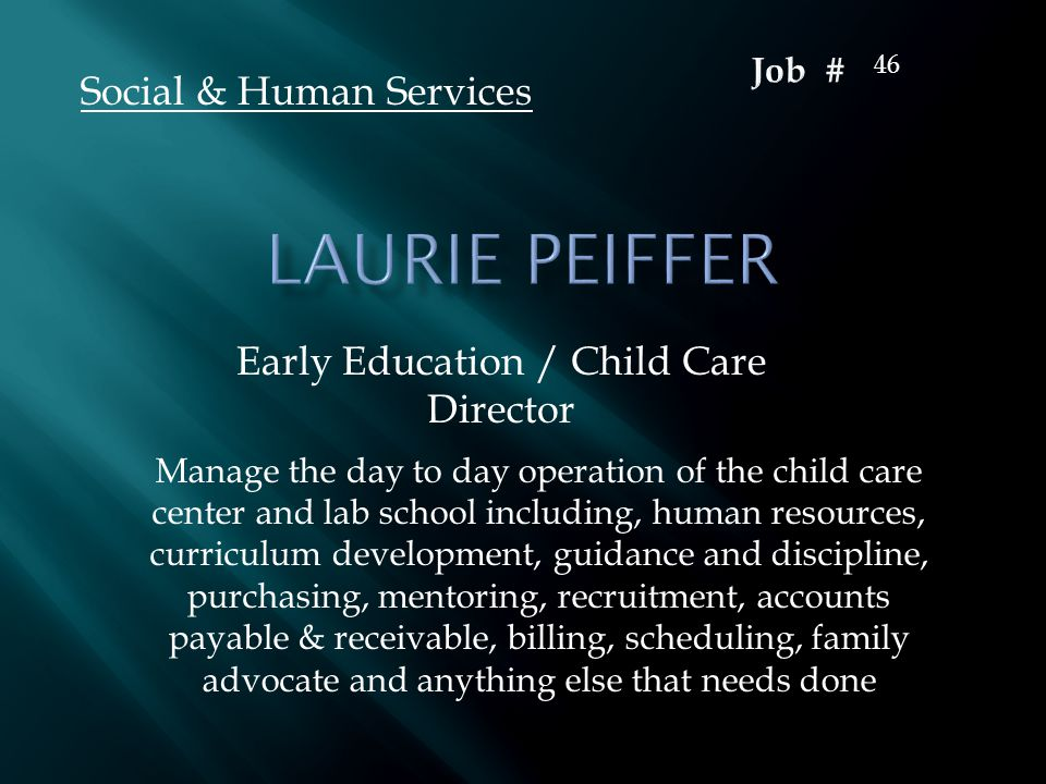Early Education / Child Care Director Social & Human Services Manage the day to day operation of the child care center and lab school including, human resources, curriculum development, guidance and discipline, purchasing, mentoring, recruitment, accounts payable & receivable, billing, scheduling, family advocate and anything else that needs done 46