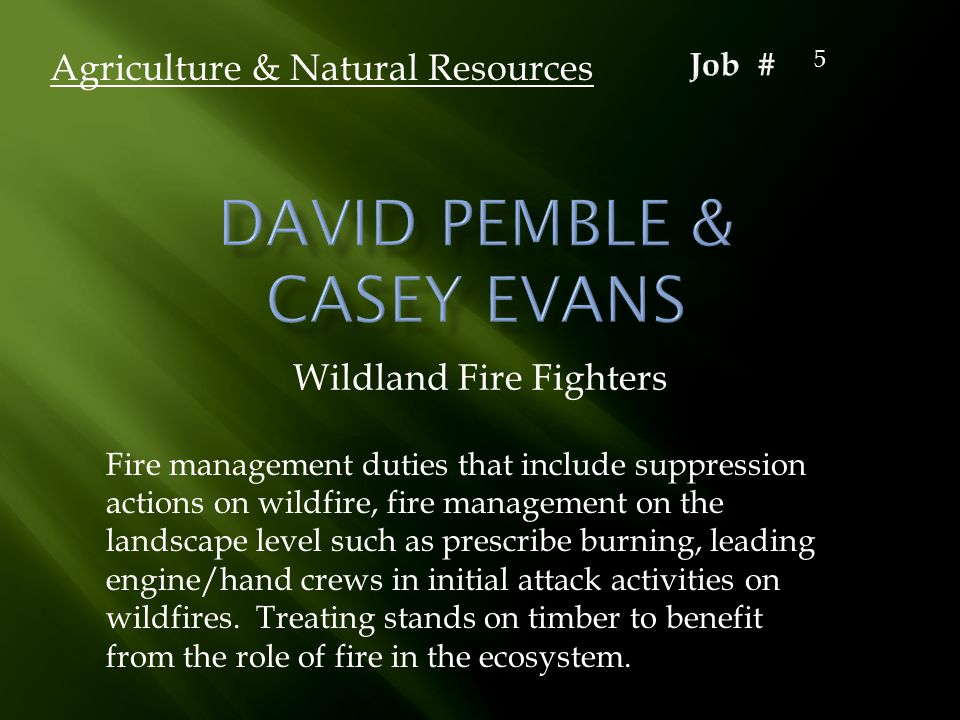 Wildland Fire Fighters Agriculture & Natural Resources Fire management duties that include suppression actions on wildfire, fire management on the landscape level such as prescribe burning, leading engine/hand crews in initial attack activities on wildfires.