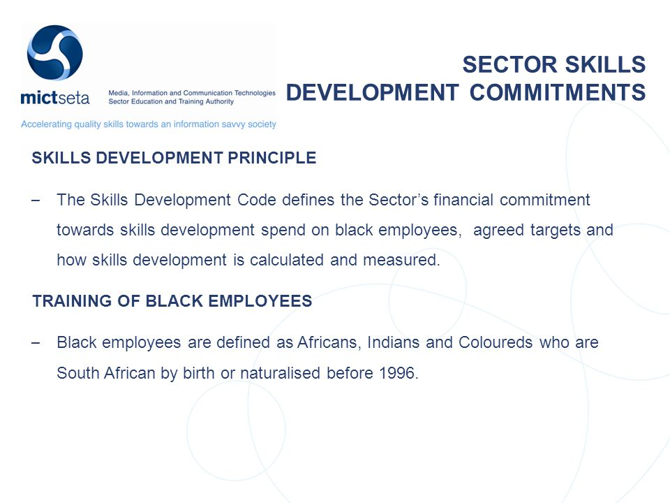 SKILLS DEVELOPMENT PRINCIPLE – The Skills Development Code defines the Sector's financial commitment towards skills development spend on black employees, agreed targets and how skills development is calculated and measured.