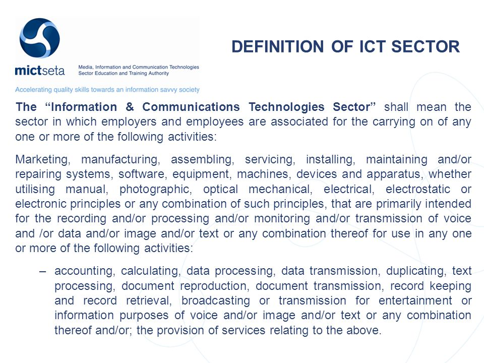 The Information & Communications Technologies Sector shall mean the sector in which employers and employees are associated for the carrying on of any one or more of the following activities: Marketing, manufacturing, assembling, servicing, installing, maintaining and/or repairing systems, software, equipment, machines, devices and apparatus, whether utilising manual, photographic, optical mechanical, electrical, electrostatic or electronic principles or any combination of such principles, that are primarily intended for the recording and/or processing and/or monitoring and/or transmission of voice and /or data and/or image and/or text or any combination thereof for use in any one or more of the following activities: –accounting, calculating, data processing, data transmission, duplicating, text processing, document reproduction, document transmission, record keeping and record retrieval, broadcasting or transmission for entertainment or information purposes of voice and/or image and/or text or any combination thereof and/or; the provision of services relating to the above.