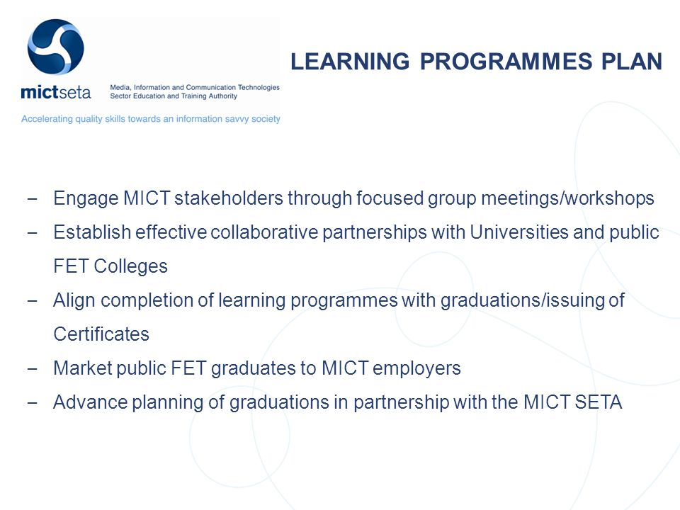 LEARNING PROGRAMMES PLAN – Engage MICT stakeholders through focused group meetings/workshops – Establish effective collaborative partnerships with Universities and public FET Colleges – Align completion of learning programmes with graduations/issuing of Certificates – Market public FET graduates to MICT employers – Advance planning of graduations in partnership with the MICT SETA
