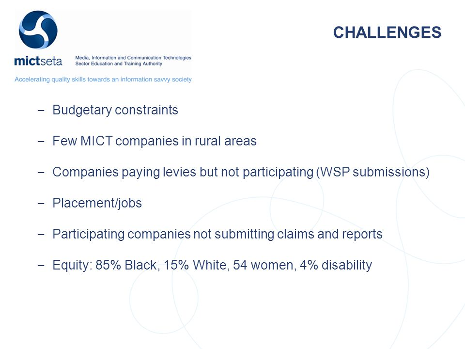 CHALLENGES – Budgetary constraints – Few MICT companies in rural areas – Companies paying levies but not participating (WSP submissions) – Placement/jobs – Participating companies not submitting claims and reports – Equity: 85% Black, 15% White, 54 women, 4% disability