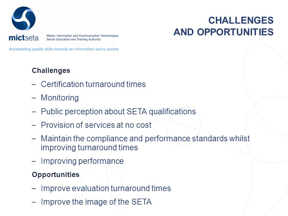 CHALLENGES AND OPPORTUNITIES Challenges – Certification turnaround times – Monitoring – Public perception about SETA qualifications – Provision of services at no cost – Maintain the compliance and performance standards whilst improving turnaround times – Improving performance Opportunities – Improve evaluation turnaround times – Improve the image of the SETA