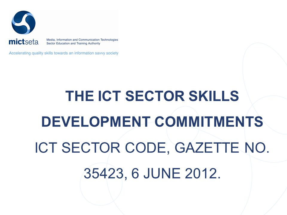 THE ICT SECTOR CODE SKILLS DEVELOPMENT COMMITMENTS – Introduction and Background – Skills Development Scorecard – Sector Skills Development Commitments – Principles for Measuring Skills Development – Status of the Codes – Definition of ICT SECTOR – Signatories to the Codes