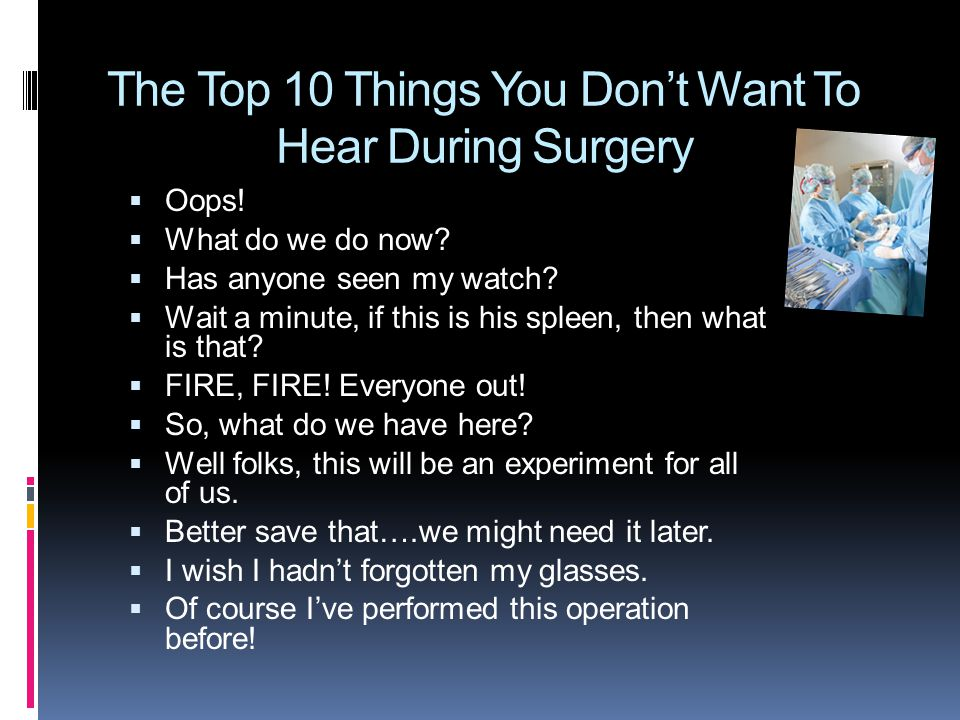 The Top 10 Things You Don't Want To Hear During Surgery  Oops!  What do we do now?  Has anyone seen my watch?  Wait a minute, if this is his splee