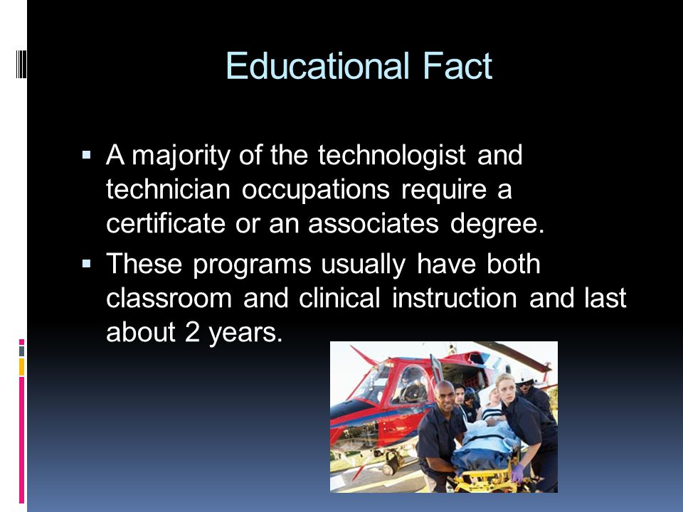 Educational Fact  A majority of the technologist and technician occupations require a certificate or an associates degree.  These programs usually h