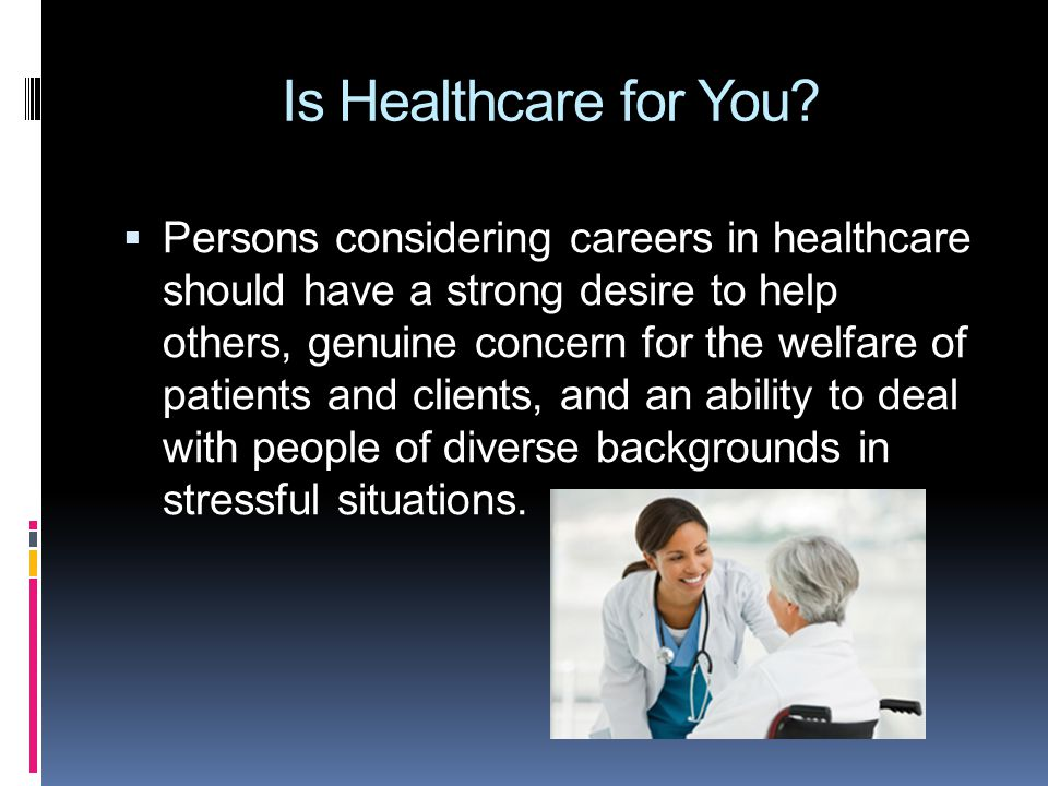 Is Healthcare for You?  Persons considering careers in healthcare should have a strong desire to help others, genuine concern for the welfare of pati