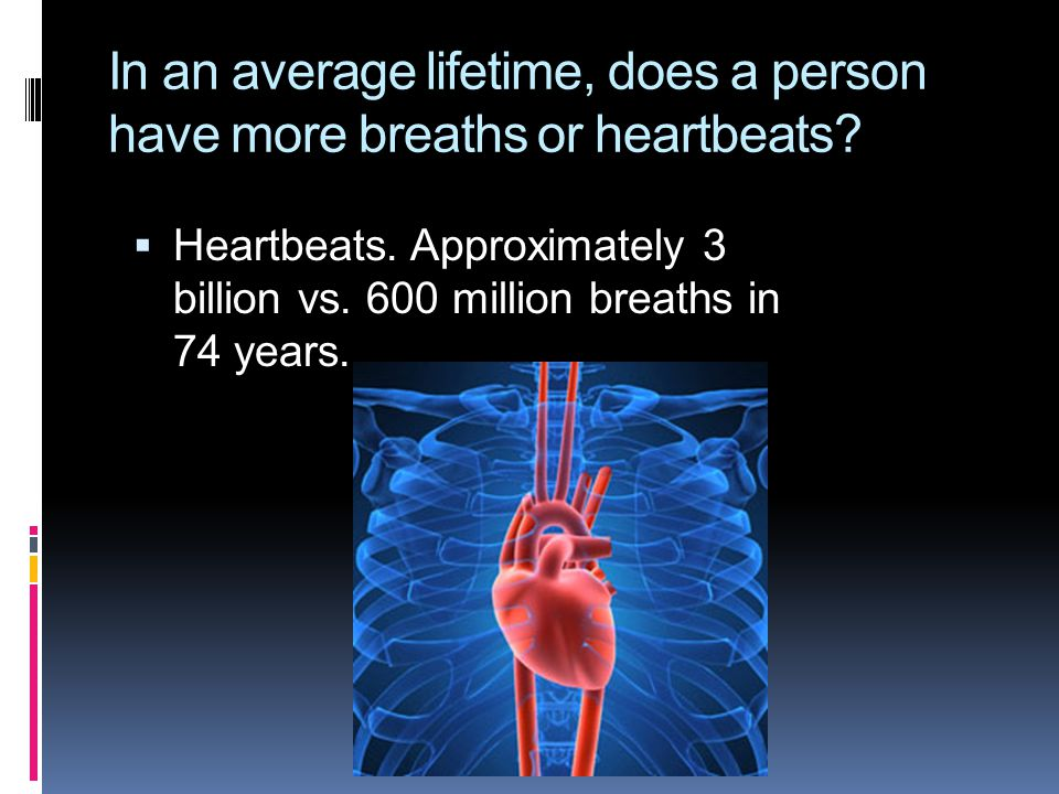  Heartbeats. Approximately 3 billion vs. 600 million breaths in 74 years.