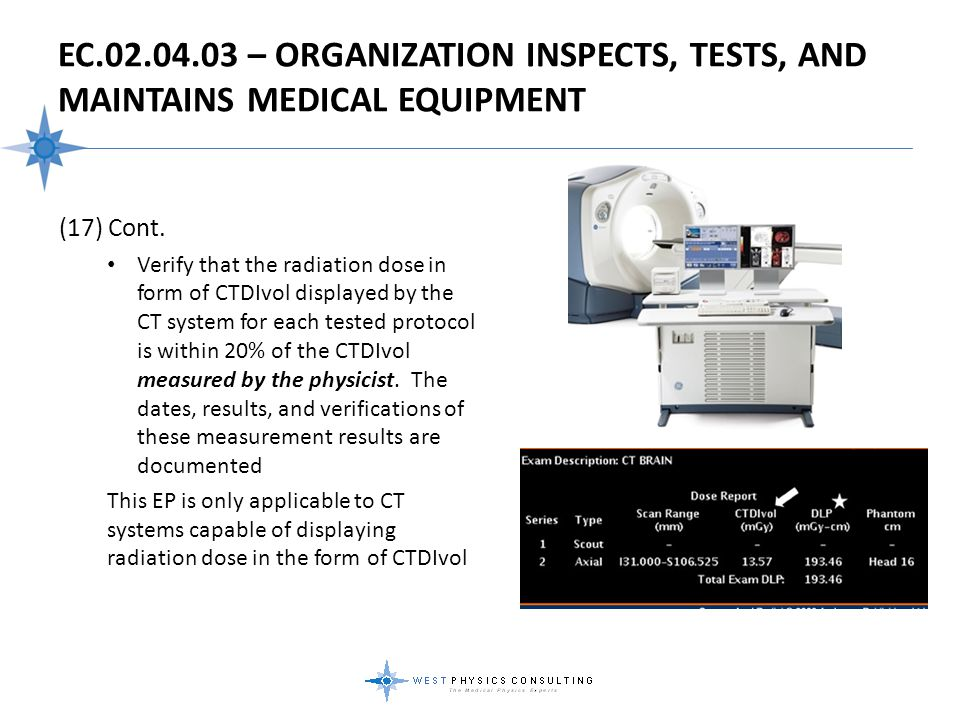 EC.02.04.03 – ORGANIZATION INSPECTS, TESTS, AND MAINTAINS MEDICAL EQUIPMENT (17) Cont. Verify that the radiation dose in form of CTDIvol displayed by