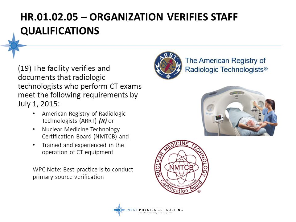 HR.01.02.05 – ORGANIZATION VERIFIES STAFF QUALIFICATIONS (19) The facility verifies and documents that radiologic technologists who perform CT exams m