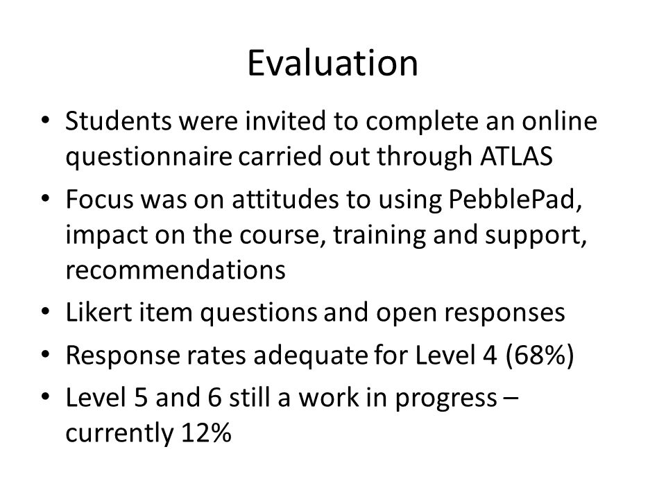 Evaluation Students were invited to complete an online questionnaire carried out through ATLAS Focus was on attitudes to using PebblePad, impact on the course, training and support, recommendations Likert item questions and open responses Response rates adequate for Level 4 (68%) Level 5 and 6 still a work in progress – currently 12%