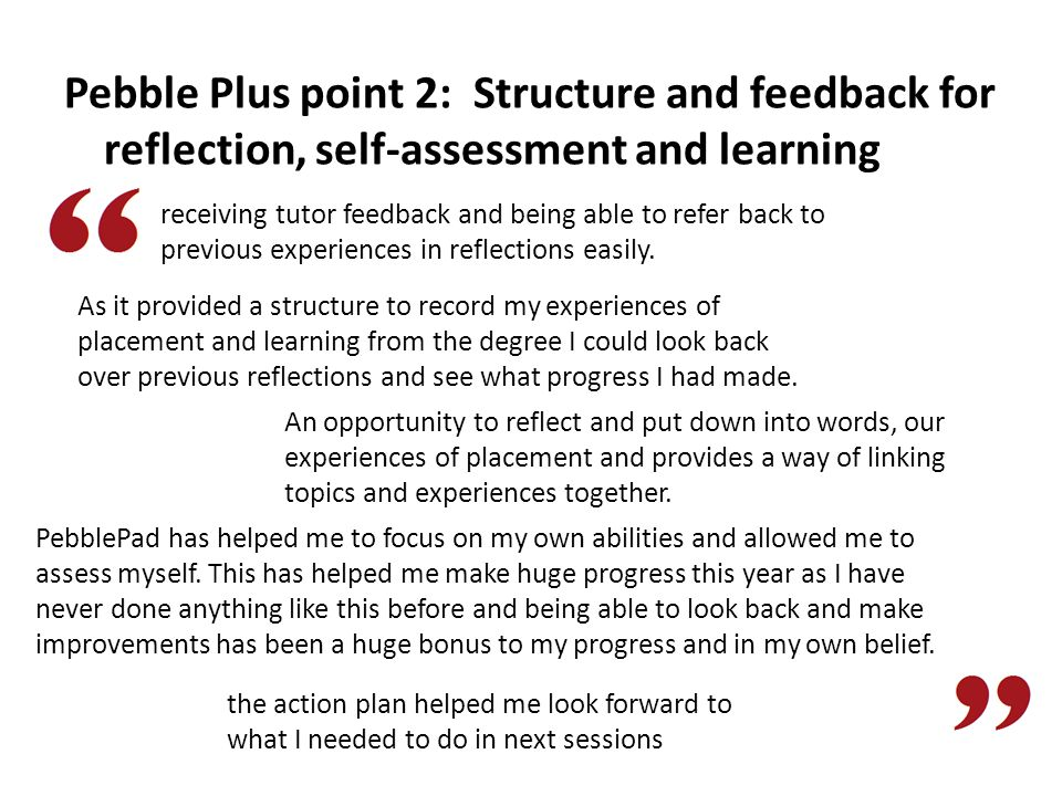 Pebble Plus point 2: Structure and feedback for reflection, self-assessment and learning PebblePad has helped me to focus on my own abilities and allowed me to assess myself.