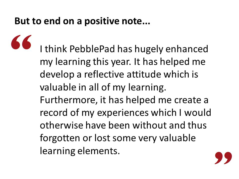 But to end on a positive note... I think PebblePad has hugely enhanced my learning this year. It has helped me develop a reflective attitude which is