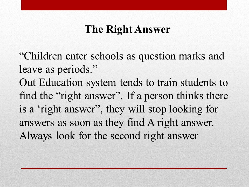 The Right Answer Children enter schools as question marks and leave as periods. Out Education system tends to train students to find the right answer .