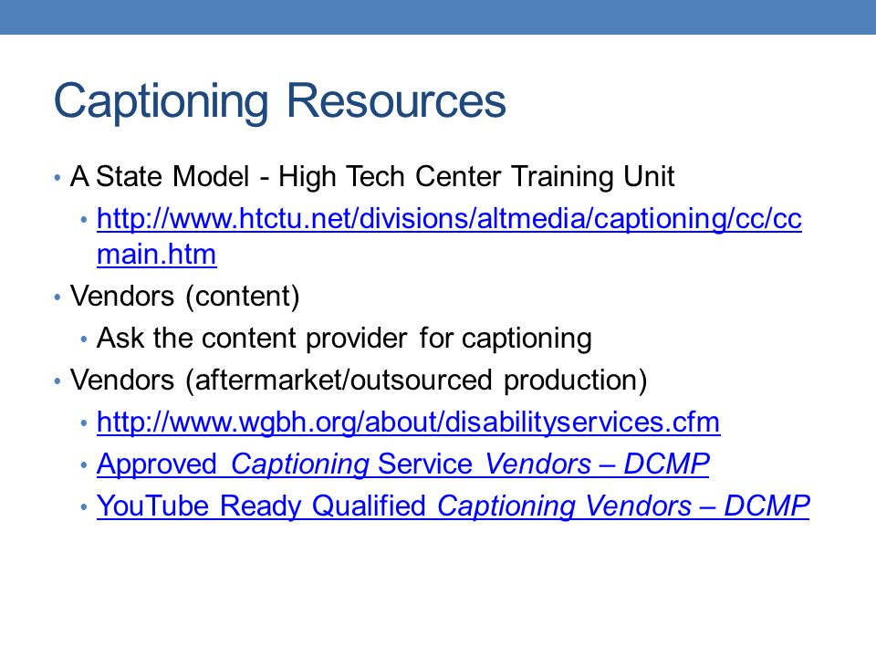 Captioning Resources A State Model - High Tech Center Training Unit http://www.htctu.net/divisions/altmedia/captioning/cc/cc main.htm http://www.htctu.net/divisions/altmedia/captioning/cc/cc main.htm Vendors (content) Ask the content provider for captioning Vendors (aftermarket/outsourced production) http://www.wgbh.org/about/disabilityservices.cfm Approved Captioning Service Vendors – DCMP Approved Captioning Service Vendors – DCMP YouTube Ready Qualified Captioning Vendors – DCMP YouTube Ready Qualified Captioning Vendors – DCMP