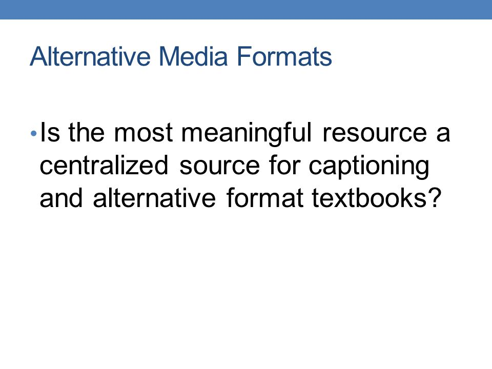 Alternative Media Formats Is the most meaningful resource a centralized source for captioning and alternative format textbooks
