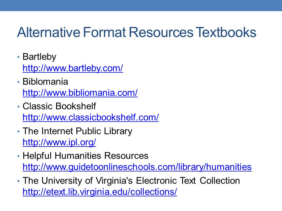 Alternative Format Resources Textbooks Bartleby http://www.bartleby.com/ http://www.bartleby.com/ Biblomania http://www.bibliomania.com/ http://www.bibliomania.com/ Classic Bookshelf http://www.classicbookshelf.com/ http://www.classicbookshelf.com/ The Internet Public Library http://www.ipl.org/ http://www.ipl.org/ Helpful Humanities Resources http://www.guidetoonlineschools.com/library/humanities http://www.guidetoonlineschools.com/library/humanities The University of Virginia s Electronic Text Collection http://etext.lib.virginia.edu/collections/ http://etext.lib.virginia.edu/collections/