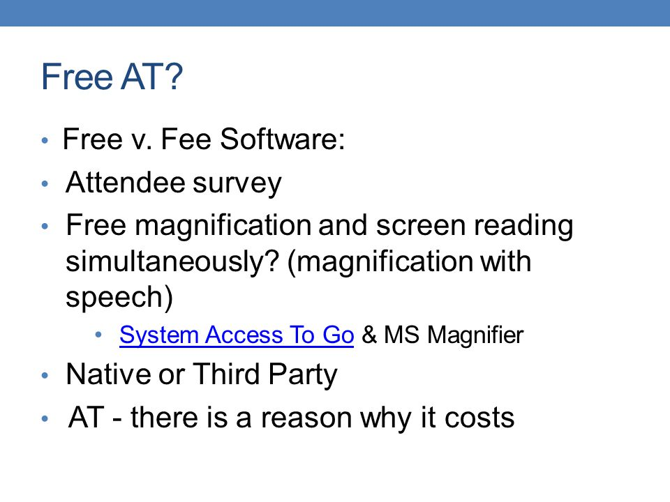 Free AT? Free v. Fee Software: Attendee survey Free magnification and screen reading simultaneously? (magnification with speech) System Access To Go &