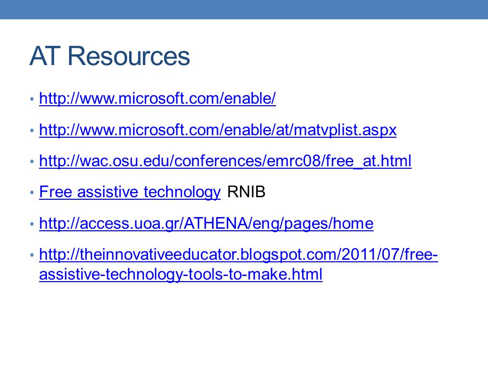 AT Resources http://www.microsoft.com/enable/ http://www.microsoft.com/enable/at/matvplist.aspx http://wac.osu.edu/conferences/emrc08/free_at.html Free assistive technology RNIB Free assistive technology http://access.uoa.gr/ATHENA/eng/pages/home http://theinnovativeeducator.blogspot.com/2011/07/free- assistive-technology-tools-to-make.html http://theinnovativeeducator.blogspot.com/2011/07/free- assistive-technology-tools-to-make.html