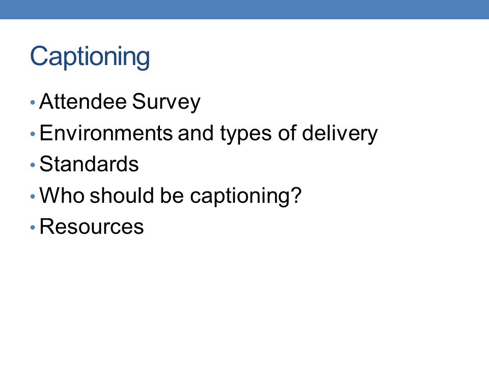 Captioning Attendee Survey Environments and types of delivery Standards Who should be captioning.
