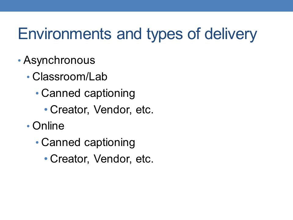 Environments and types of delivery Synchronous Classroom Broadcast/CART Canned captioning Hybrid Broadcast/CART Canned captioning Online Broadcast/CART Canned captioning