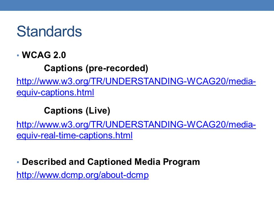 Standards WCAG 2.0 Captions (pre-recorded) http://www.w3.org/TR/UNDERSTANDING-WCAG20/media- equiv-captions.html Captions (Live) http://www.w3.org/TR/UNDERSTANDING-WCAG20/media- equiv-real-time-captions.html Described and Captioned Media Program http://www.dcmp.org/about-dcmp