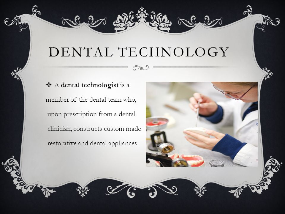 DENTAL TECHNOLOGY  A dental technologist is a member of the dental team who, upon prescription from a dental clinician, constructs custom made restorative and dental appliances.