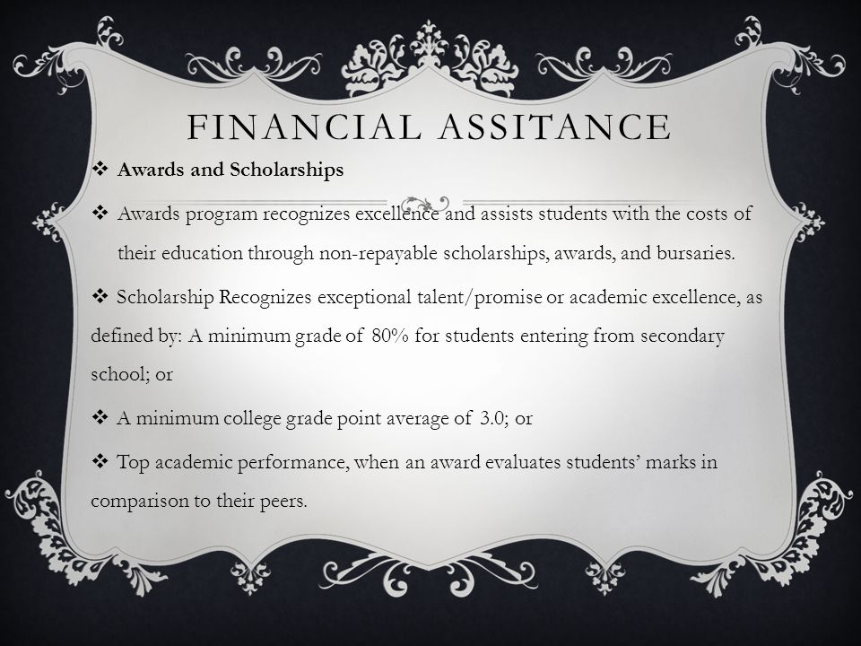 FINANCIAL ASSITANCE  Awards and Scholarships  Awards program recognizes excellence and assists students with the costs of their education through non-repayable scholarships, awards, and bursaries.