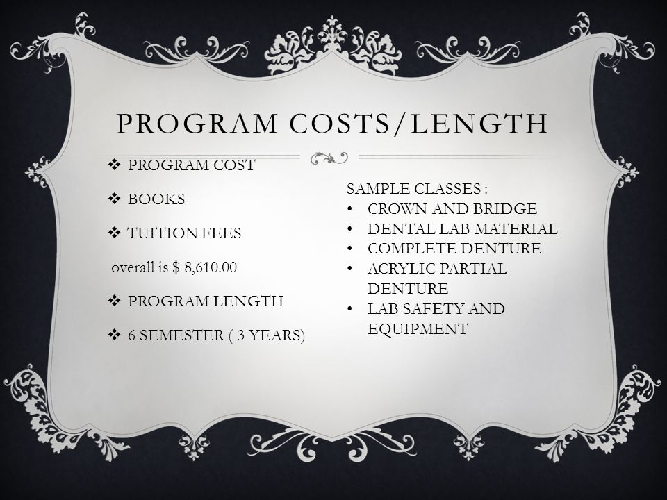PROGRAM COSTS/LENGTH  PROGRAM COST  BOOKS  TUITION FEES overall is $ 8,610.00  PROGRAM LENGTH  6 SEMESTER ( 3 YEARS) SAMPLE CLASSES : CROWN AND BRIDGE DENTAL LAB MATERIAL COMPLETE DENTURE ACRYLIC PARTIAL DENTURE LAB SAFETY AND EQUIPMENT