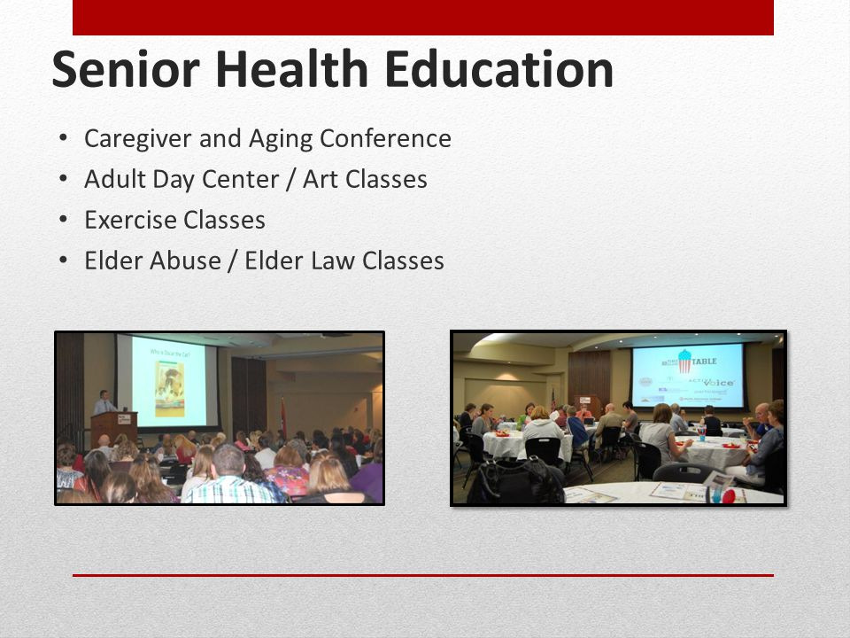 Senior Health Education Caregiver and Aging Conference Adult Day Center / Art Classes Exercise Classes Elder Abuse / Elder Law Classes