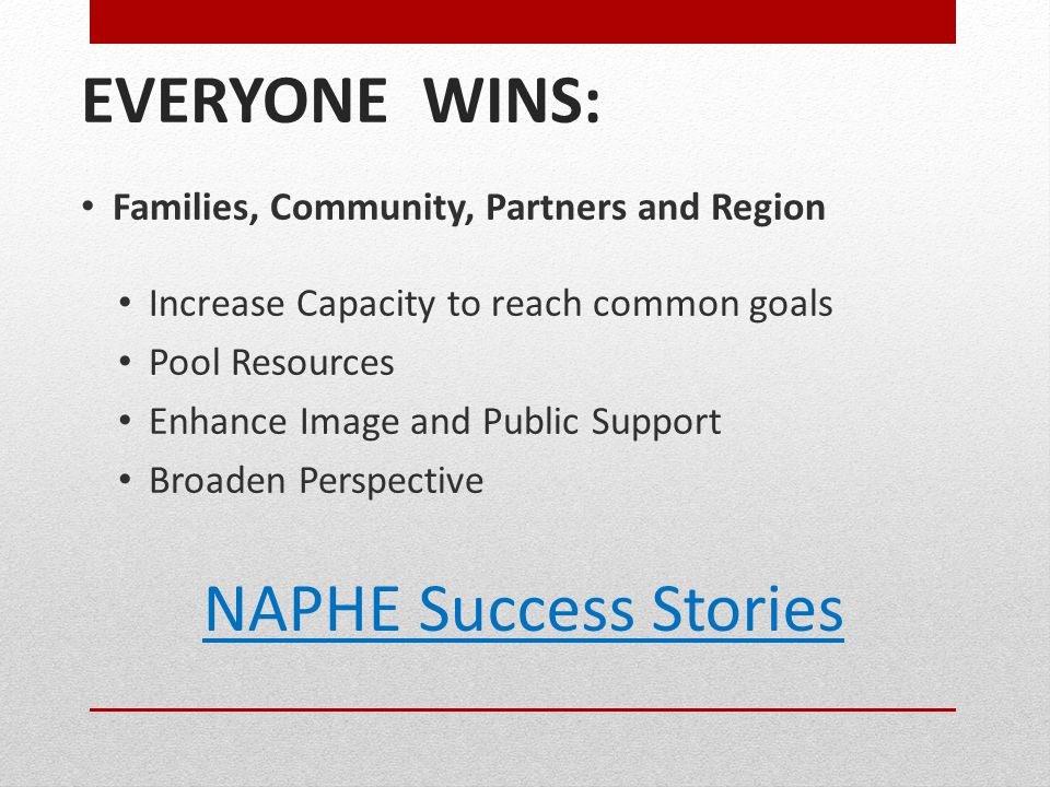 EVERYONE WINS: Families, Community, Partners and Region Increase Capacity to reach common goals Pool Resources Enhance Image and Public Support Broaden Perspective NAPHE Success Stories