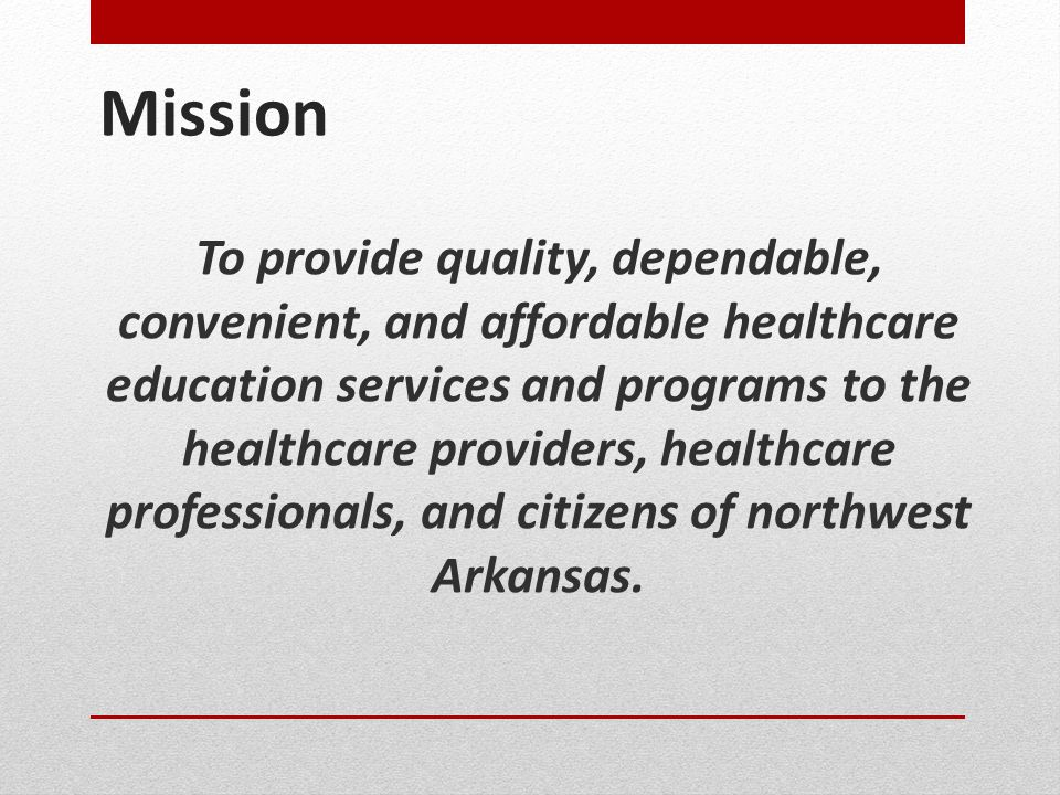 Mission To provide quality, dependable, convenient, and affordable healthcare education services and programs to the healthcare providers, healthcare professionals, and citizens of northwest Arkansas.