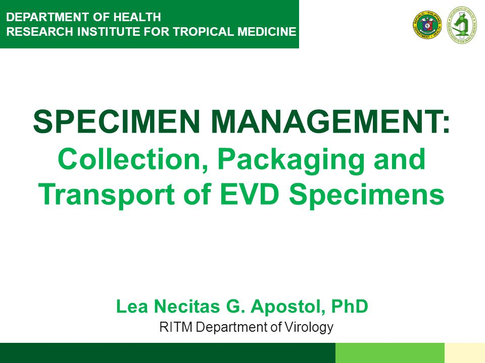 DEPARTMENT OF HEALTH RESEARCH INSTITUTE FOR TROPICAL MEDICINE SPECIMEN MANAGEMENT: Collection, Packaging and Transport of EVD Specimens Lea Necitas G.